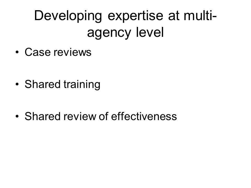 Developing expertise at multi- agency level Case reviews Shared training Shared review of effectiveness