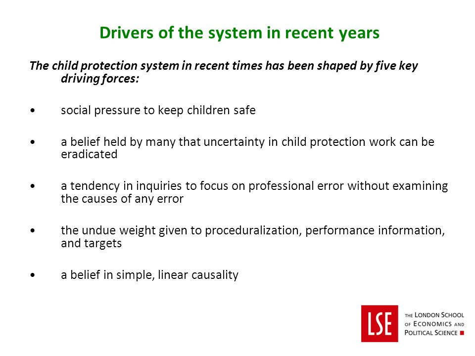 Drivers of the system in recent years The child protection system in recent times has been shaped by five key driving forces: social pressure to keep children safe a belief held by many that uncertainty in child protection work can be eradicated a tendency in inquiries to focus on professional error without examining the causes of any error the undue weight given to proceduralization, performance information, and targets a belief in simple, linear causality