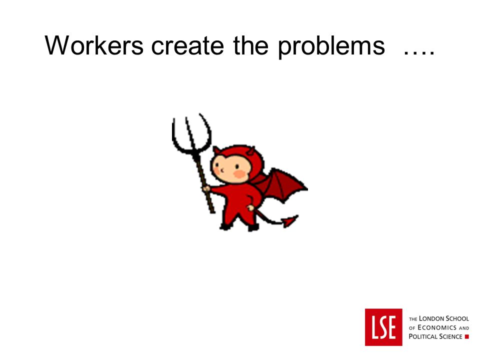 Workers create the problems ….