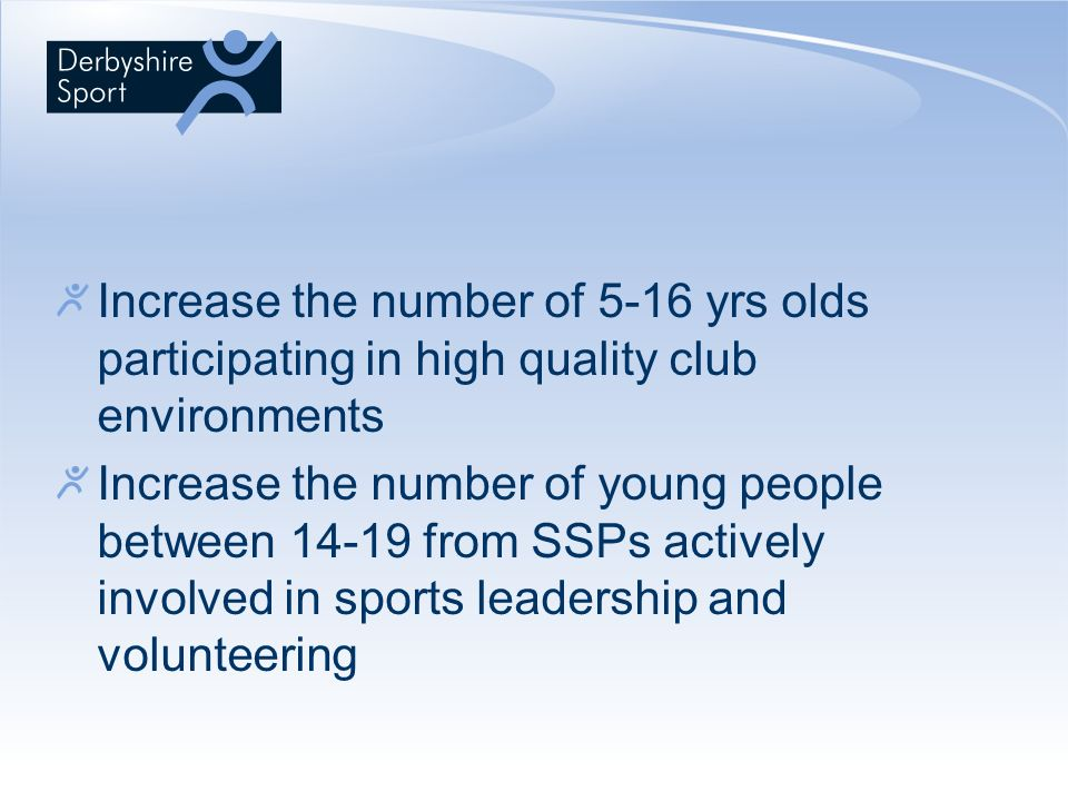 Increase the number of 5-16 yrs olds participating in high quality club environments Increase the number of young people between 14-19 from SSPs actively involved in sports leadership and volunteering