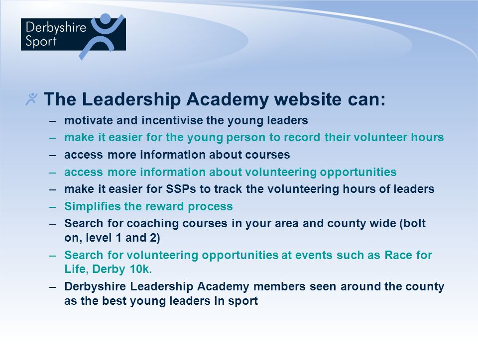 The Leadership Academy website can: –motivate and incentivise the young leaders –make it easier for the young person to record their volunteer hours –access more information about courses –access more information about volunteering opportunities –make it easier for SSPs to track the volunteering hours of leaders –Simplifies the reward process –Search for coaching courses in your area and county wide (bolt on, level 1 and 2) –Search for volunteering opportunities at events such as Race for Life, Derby 10k.