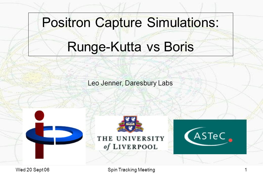 Wed 20 Sept 06Spin Tracking Meeting1 Positron Capture Simulations: Runge-Kutta vs Boris Leo Jenner, Daresbury Labs