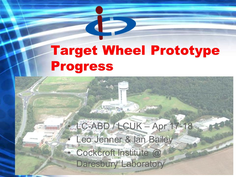 Target Wheel Prototype Progress LC-ABD / LCUK – Apr 17-18 Leo Jenner & Ian Bailey Cockcroft Institute @ Daresbury Laboratory