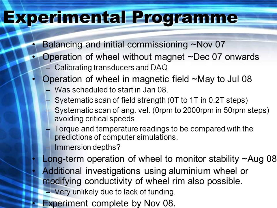 Experimental Programme Balancing and initial commissioning ~Nov 07 Operation of wheel without magnet ~Dec 07 onwards –Calibrating transducers and DAQ Operation of wheel in magnetic field ~May to Jul 08 –Was scheduled to start in Jan 08.