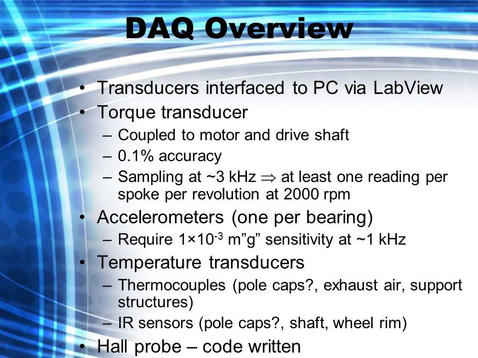 Transducers interfaced to PC via LabView Torque transducer –Coupled to motor and drive shaft –0.1% accuracy –Sampling at ~3 kHz at least one reading per spoke per revolution at 2000 rpm Accelerometers (one per bearing) –Require 1×10 -3 mg sensitivity at ~1 kHz Temperature transducers –Thermocouples (pole caps , exhaust air, support structures) –IR sensors (pole caps , shaft, wheel rim) Hall probe – code written DAQ Overview