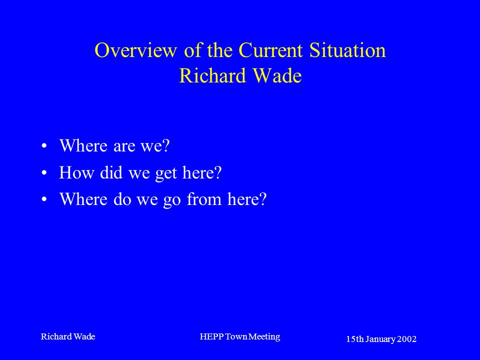 15th January 2002 Richard WadeHEPP Town Meeting Overview of the Current Situation Richard Wade Where are we.