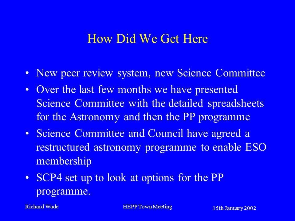15th January 2002 Richard WadeHEPP Town Meeting How Did We Get Here New peer review system, new Science Committee Over the last few months we have presented Science Committee with the detailed spreadsheets for the Astronomy and then the PP programme Science Committee and Council have agreed a restructured astronomy programme to enable ESO membership SCP4 set up to look at options for the PP programme.