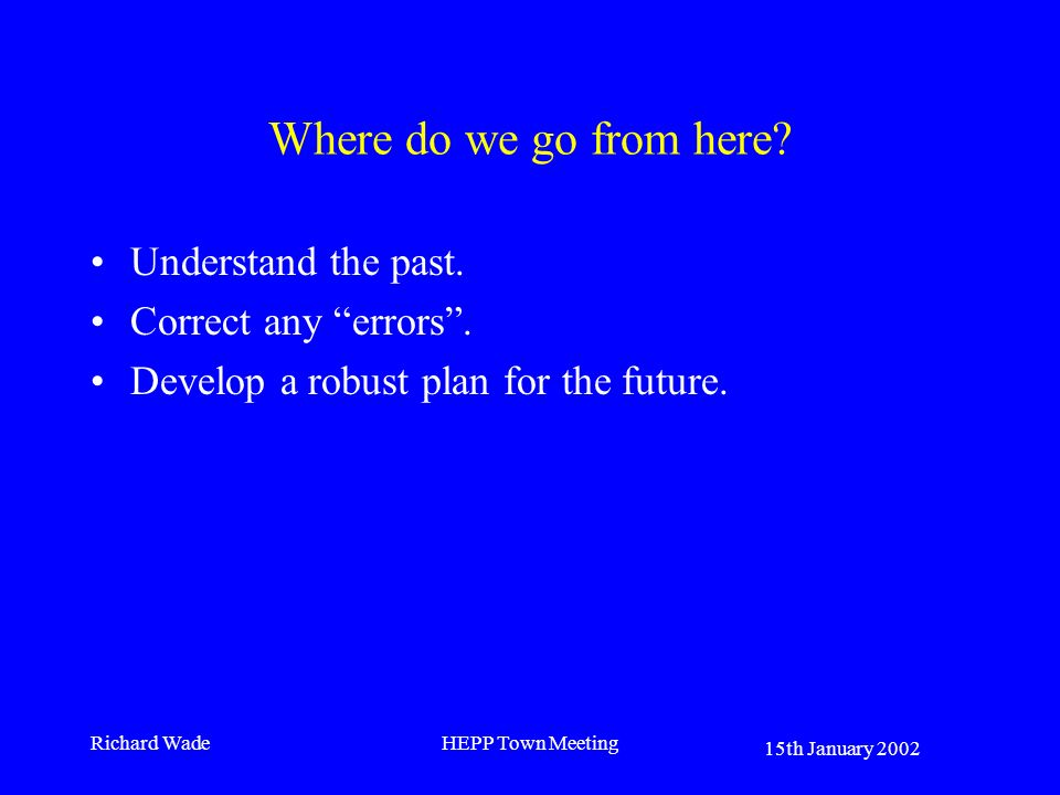 15th January 2002 Richard WadeHEPP Town Meeting Where do we go from here? Understand the past. Correct any errors. Develop a robust plan for the futur
