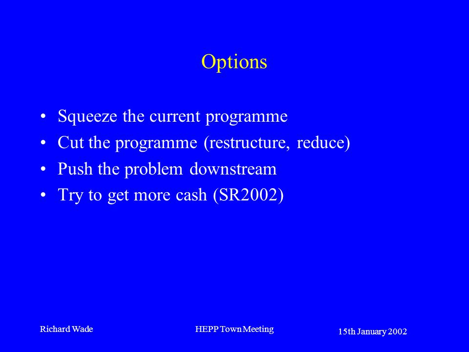 15th January 2002 Richard WadeHEPP Town Meeting Options Squeeze the current programme Cut the programme (restructure, reduce) Push the problem downstream Try to get more cash (SR2002)