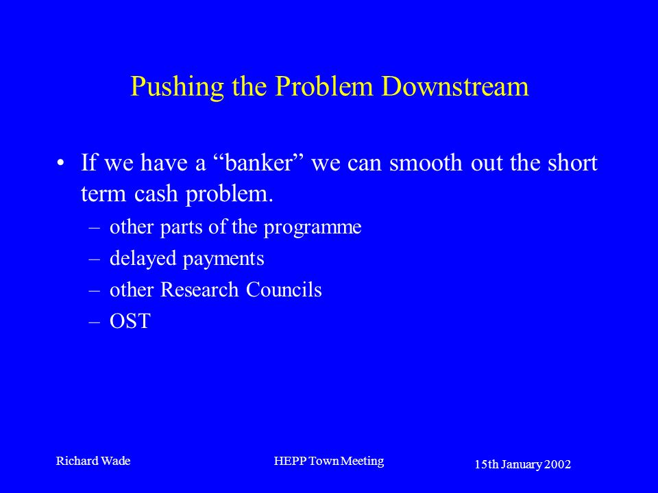 15th January 2002 Richard WadeHEPP Town Meeting Pushing the Problem Downstream If we have a banker we can smooth out the short term cash problem. –oth