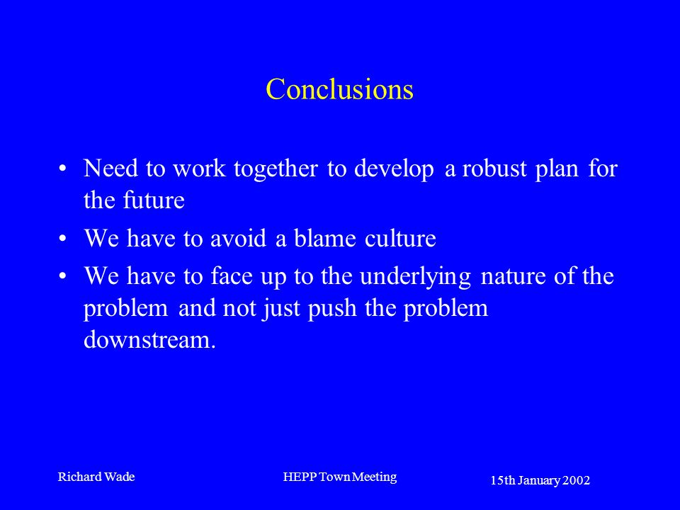 15th January 2002 Richard WadeHEPP Town Meeting Conclusions Need to work together to develop a robust plan for the future We have to avoid a blame cul