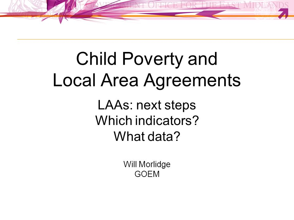 Child Poverty and Local Area Agreements LAAs: next steps Which indicators? What data? Will Morlidge GOEM
