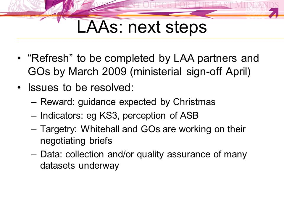 LAAs: next steps Refresh to be completed by LAA partners and GOs by March 2009 (ministerial sign-off April) Issues to be resolved: –Reward: guidance e
