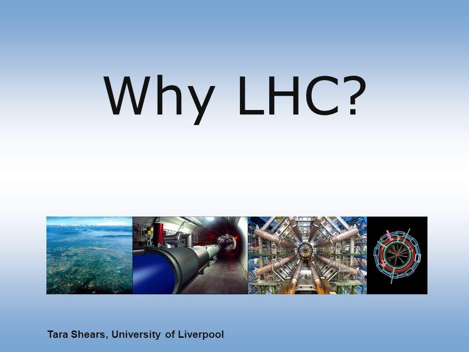 Why LHC Tara Shears, University of Liverpool