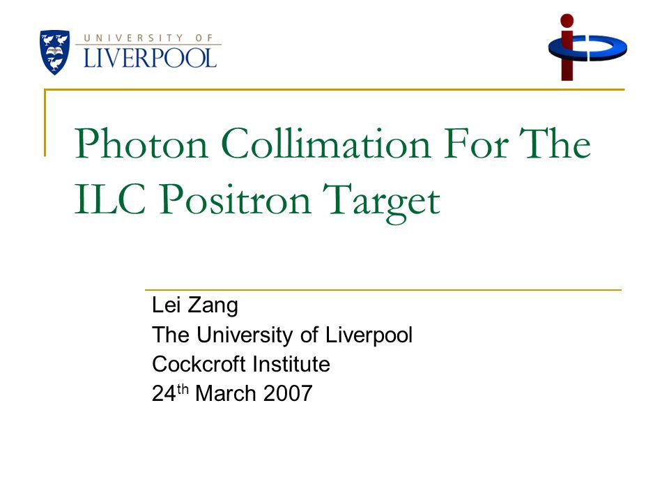 Photon Collimation For The ILC Positron Target Lei Zang The University of Liverpool Cockcroft Institute 24 th March 2007