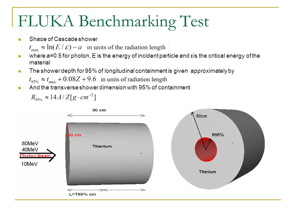 FLUKA Benchmarking Test Shape of Cascade shower where a=0.5 for photon, E is the energy of incident particle and εis the critical energy of the material The shower depth for 95% of longitudinal containment is given approximately by And the transverse shower dimension with 95% of containment
