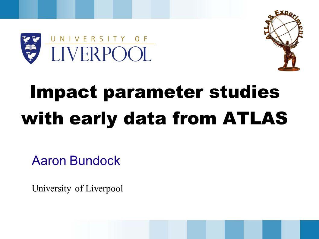 Impact parameter studies with early data from ATLAS Aaron Bundock University of Liverpool