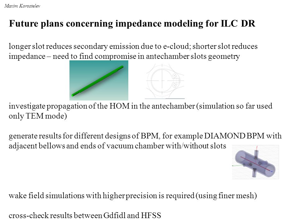 Future plans concerning impedance modeling for ILC DR longer slot reduces secondary emission due to e-cloud; shorter slot reduces impedance – need to