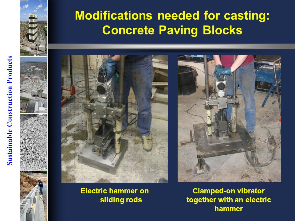 Sustainable Construction Products Electric hammer on sliding rods Clamped-on vibrator together with an electric hammer Modifications needed for casting: Concrete Paving Blocks