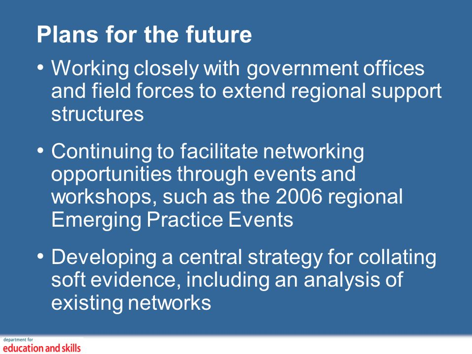 Plans for the future Working closely with government offices and field forces to extend regional support structures Continuing to facilitate networking opportunities through events and workshops, such as the 2006 regional Emerging Practice Events Developing a central strategy for collating soft evidence, including an analysis of existing networks