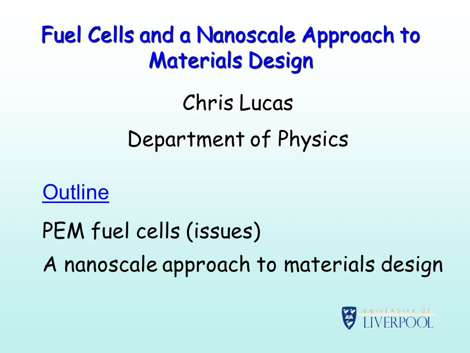 Fuel Cells and a Nanoscale Approach to Materials Design Chris Lucas Department of Physics Outline PEM fuel cells (issues) A nanoscale approach to materials design