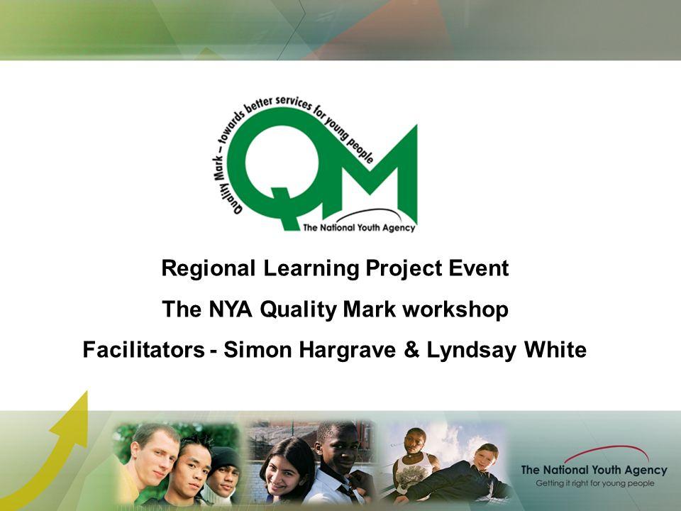 Regional Learning Project Event The NYA Quality Mark workshop Facilitators - Simon Hargrave & Lyndsay White