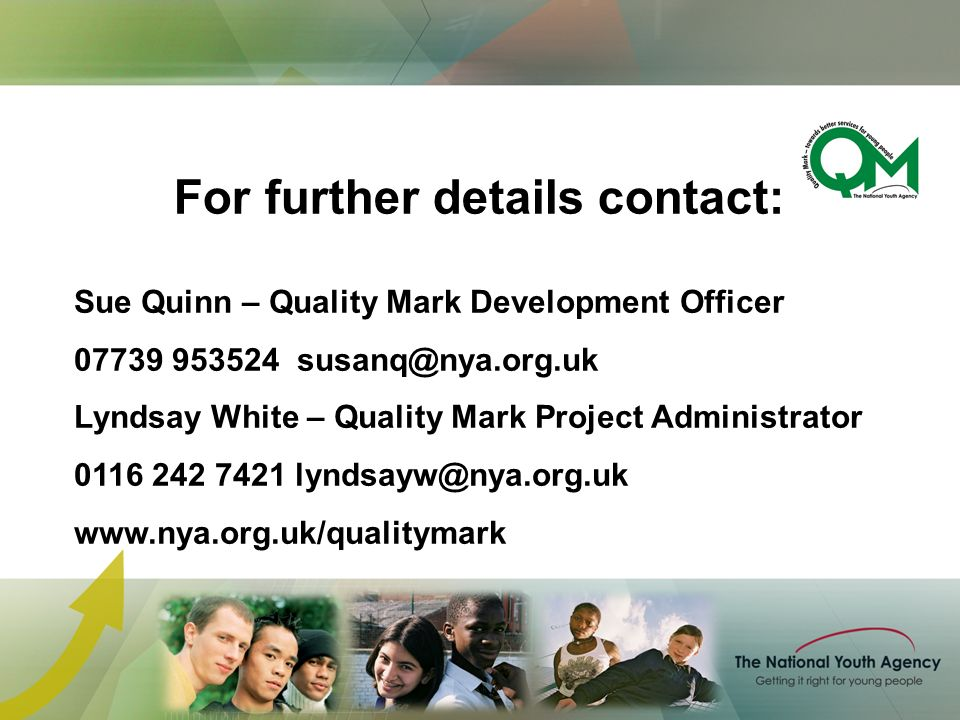 Sue Quinn – Quality Mark Development Officer 07739 953524 susanq@nya.org.uk Lyndsay White – Quality Mark Project Administrator 0116 242 7421 lyndsayw@nya.org.uk www.nya.org.uk/qualitymark For further details contact: