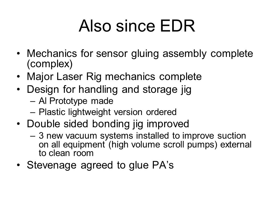 Also since EDR Mechanics for sensor gluing assembly complete (complex) Major Laser Rig mechanics complete Design for handling and storage jig –Al Prototype made –Plastic lightweight version ordered Double sided bonding jig improved –3 new vacuum systems installed to improve suction on all equipment (high volume scroll pumps) external to clean room Stevenage agreed to glue PAs