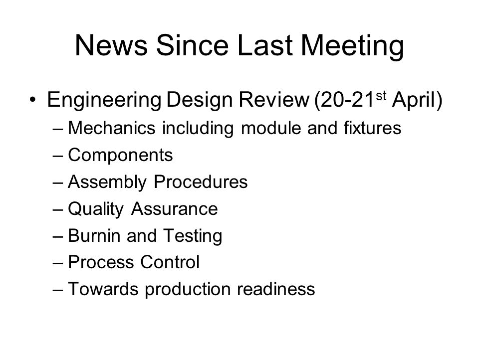 News Since Last Meeting Engineering Design Review (20-21 st April) –Mechanics including module and fixtures –Components –Assembly Procedures –Quality