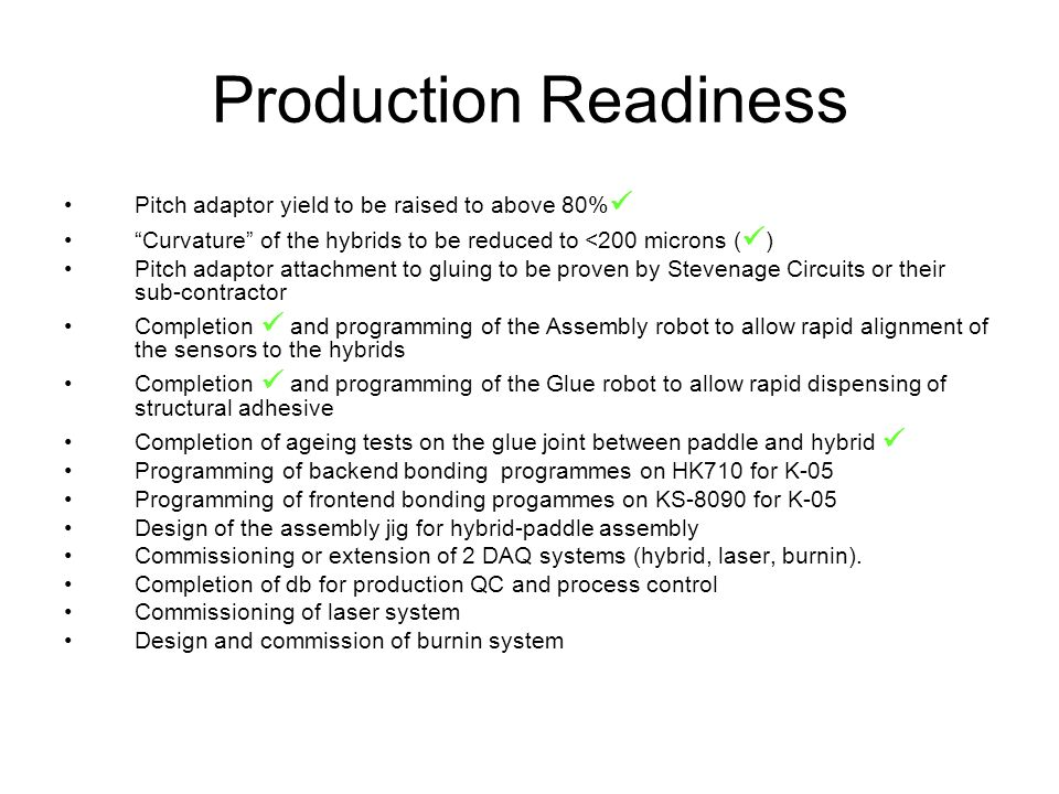 Production Readiness Pitch adaptor yield to be raised to above 80% Curvature of the hybrids to be reduced to <200 microns ( ) Pitch adaptor attachment to gluing to be proven by Stevenage Circuits or their sub-contractor Completion and programming of the Assembly robot to allow rapid alignment of the sensors to the hybrids Completion and programming of the Glue robot to allow rapid dispensing of structural adhesive Completion of ageing tests on the glue joint between paddle and hybrid Programming of backend bonding programmes on HK710 for K-05 Programming of frontend bonding progammes on KS-8090 for K-05 Design of the assembly jig for hybrid-paddle assembly Commissioning or extension of 2 DAQ systems (hybrid, laser, burnin).