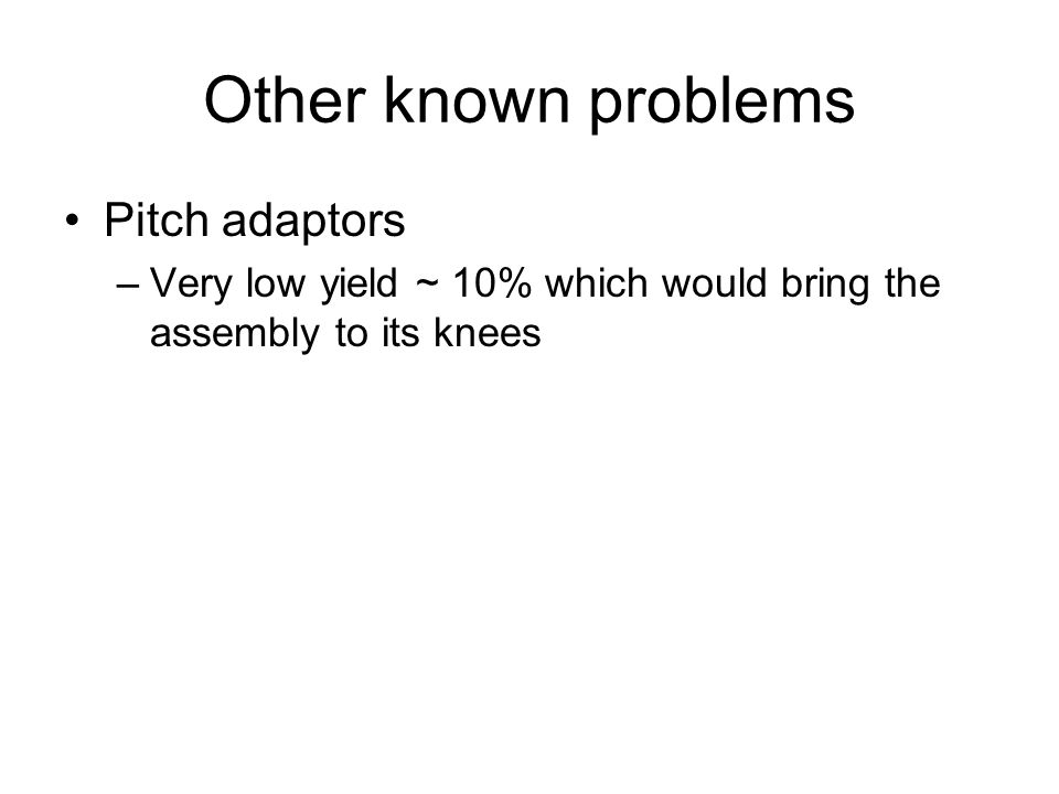 Other known problems Pitch adaptors –Very low yield ~ 10% which would bring the assembly to its knees
