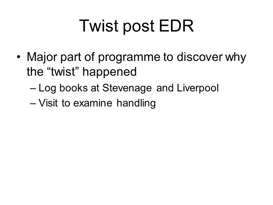 Twist post EDR Major part of programme to discover why the twist happened –Log books at Stevenage and Liverpool –Visit to examine handling