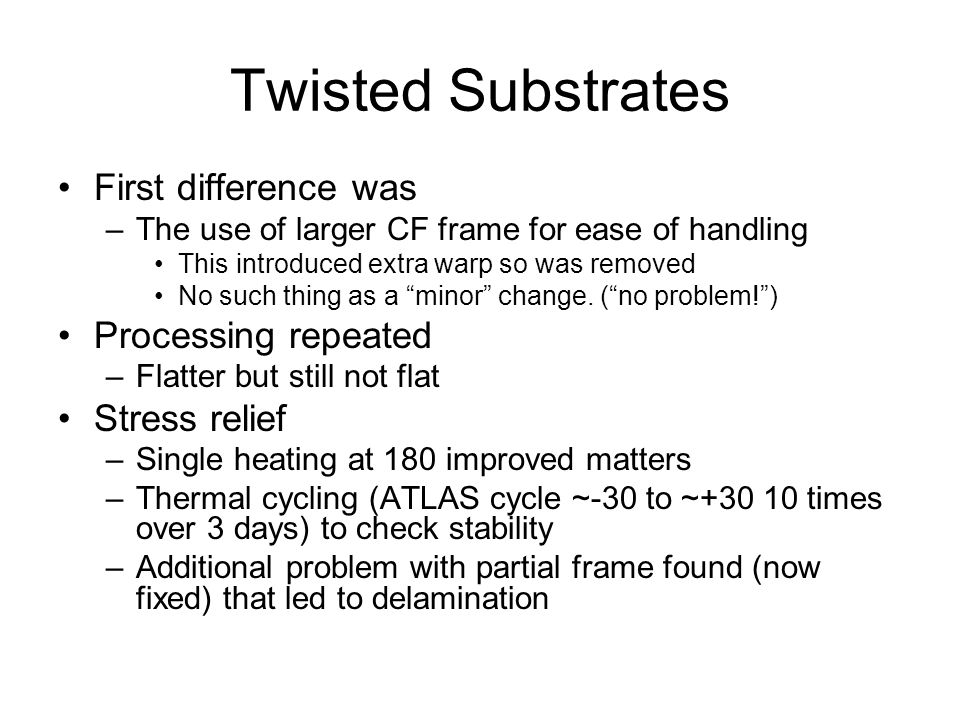 Twisted Substrates First difference was –The use of larger CF frame for ease of handling This introduced extra warp so was removed No such thing as a minor change.