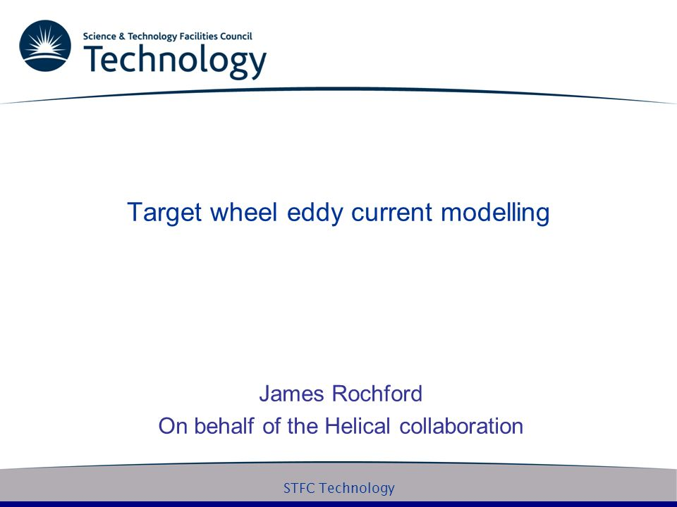 STFC Technology Target wheel eddy current modelling James Rochford On behalf of the Helical collaboration