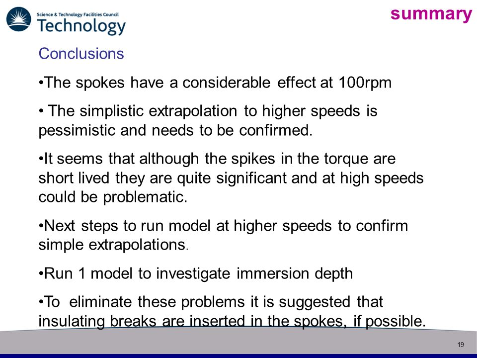 19 Slide title summary Conclusions The spokes have a considerable effect at 100rpm The simplistic extrapolation to higher speeds is pessimistic and needs to be confirmed.
