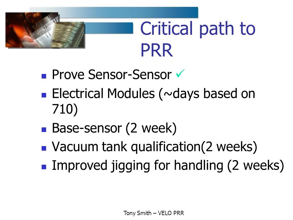 Tony Smith – VELO PRR Critical path to PRR Prove Sensor-Sensor Electrical Modules (~days based on 710) Base-sensor (2 week) Vacuum tank qualification(2 weeks) Improved jigging for handling (2 weeks)