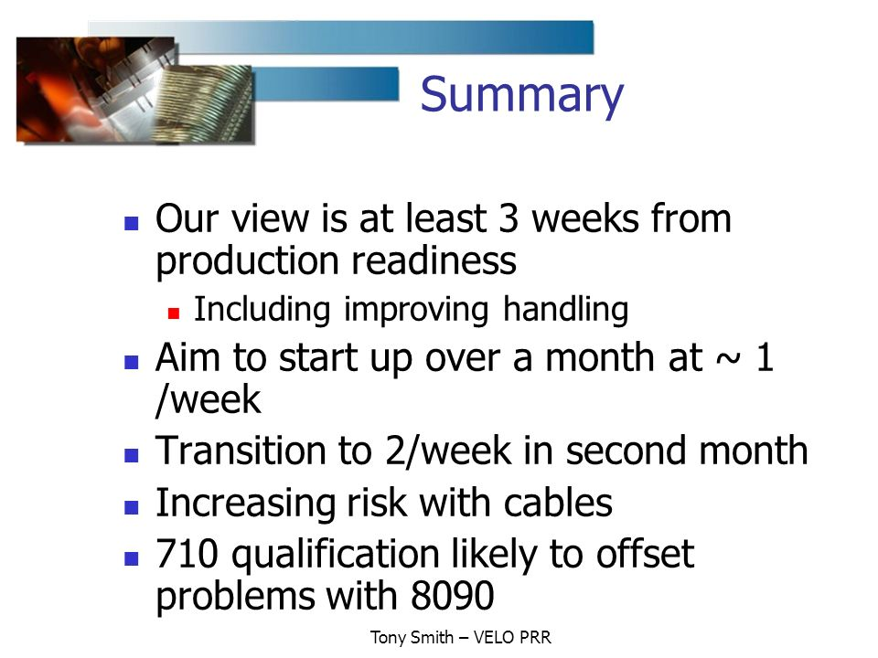 Tony Smith – VELO PRR Summary Our view is at least 3 weeks from production readiness Including improving handling Aim to start up over a month at ~ 1 /week Transition to 2/week in second month Increasing risk with cables 710 qualification likely to offset problems with 8090