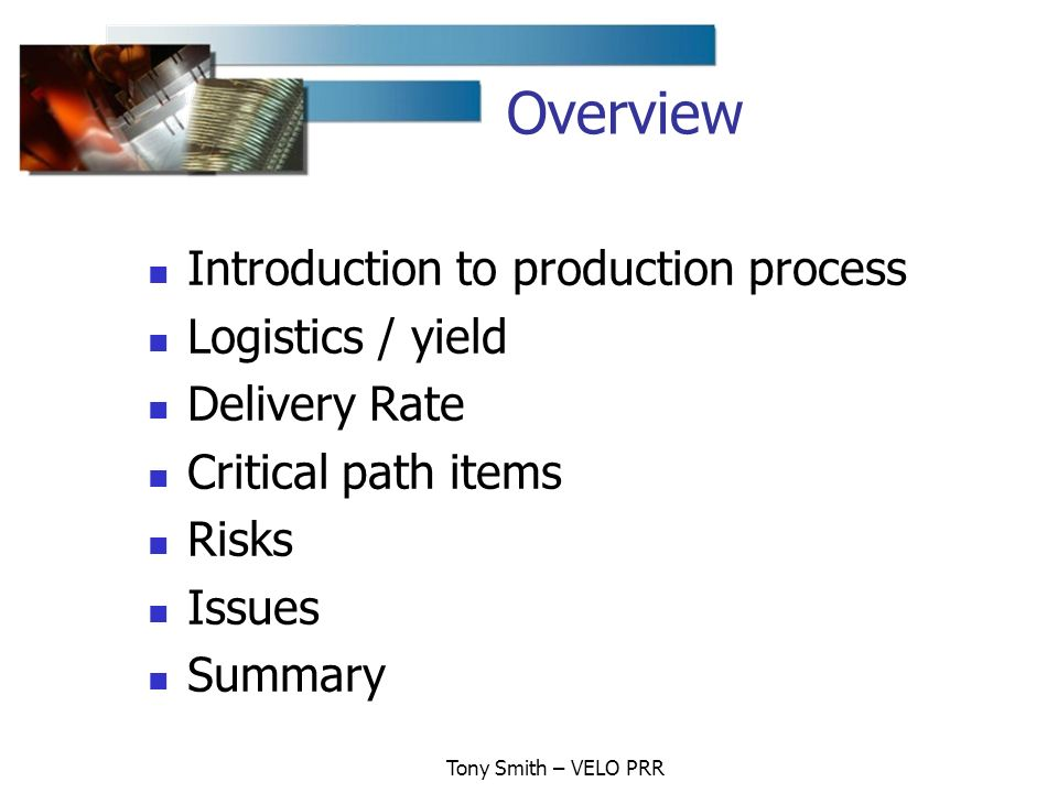 Tony Smith – VELO PRR Overview Introduction to production process Logistics / yield Delivery Rate Critical path items Risks Issues Summary