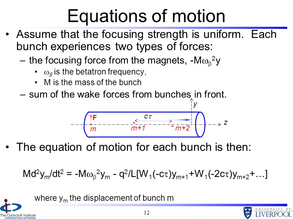 12 Equations of motion Assume that the focusing strength is uniform. Each bunch experiences two types of forces: –the focusing force from the magnets,