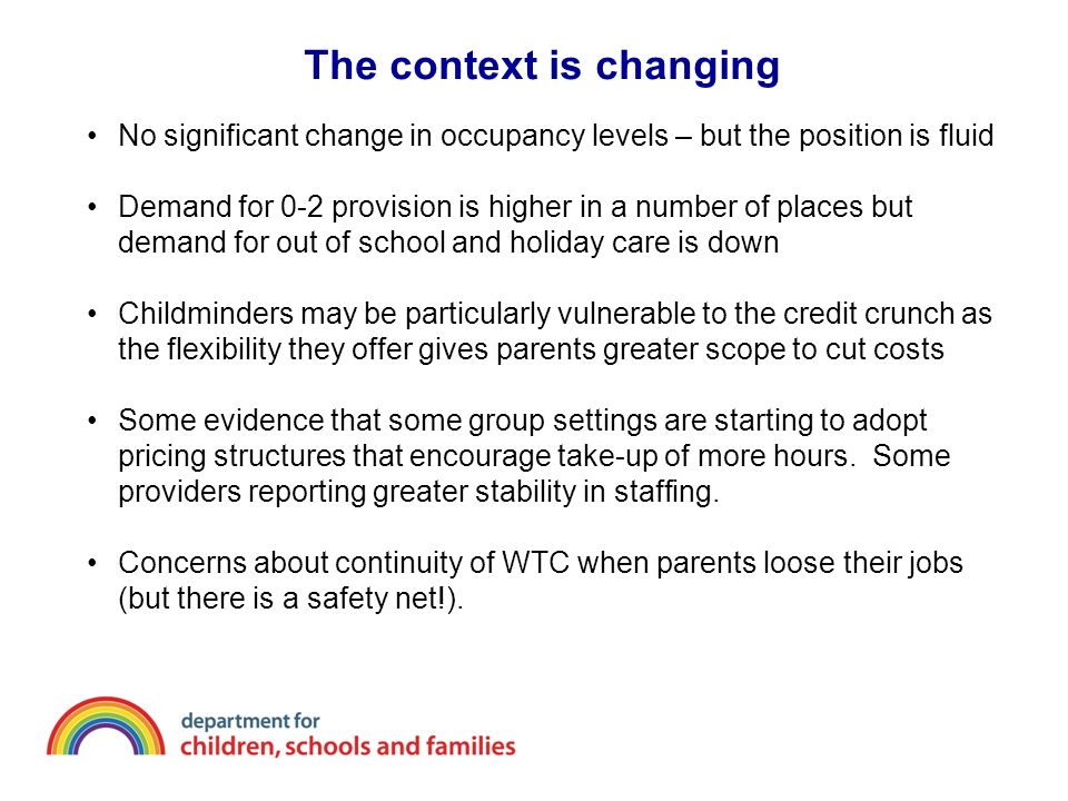 The context is changing No significant change in occupancy levels – but the position is fluid Demand for 0-2 provision is higher in a number of places but demand for out of school and holiday care is down Childminders may be particularly vulnerable to the credit crunch as the flexibility they offer gives parents greater scope to cut costs Some evidence that some group settings are starting to adopt pricing structures that encourage take-up of more hours.