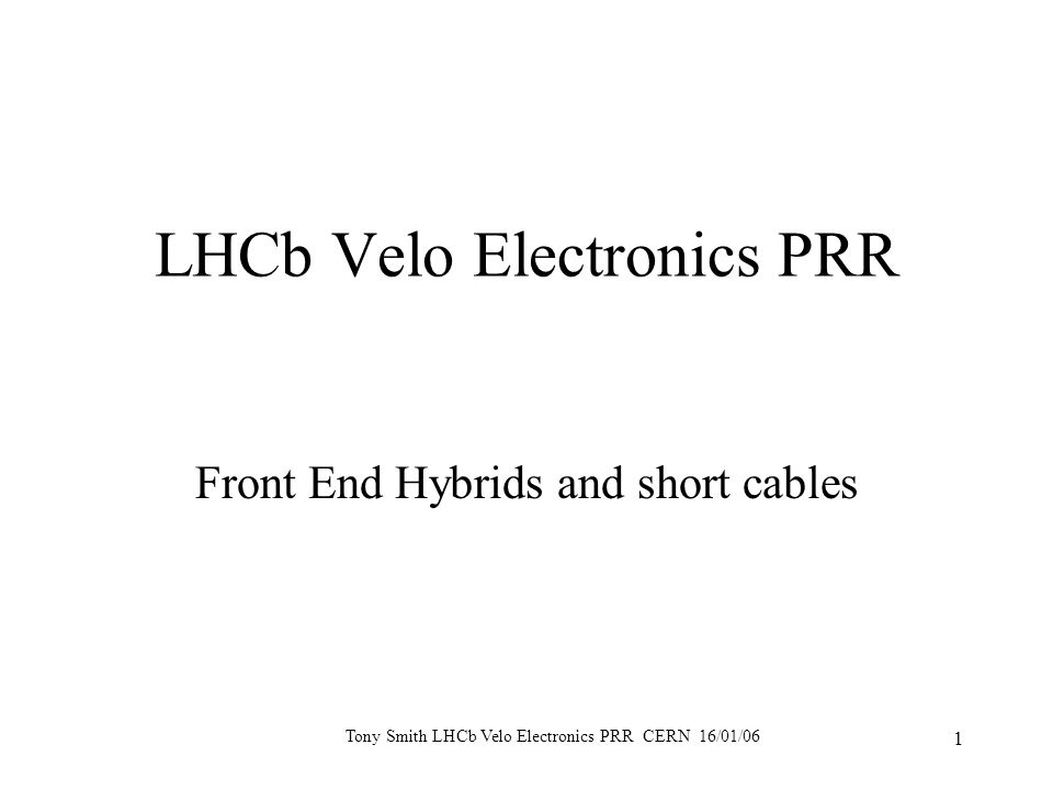 Tony Smith LHCb Velo Electronics PRR CERN 16/01/06 1 LHCb Velo Electronics PRR Front End Hybrids and short cables