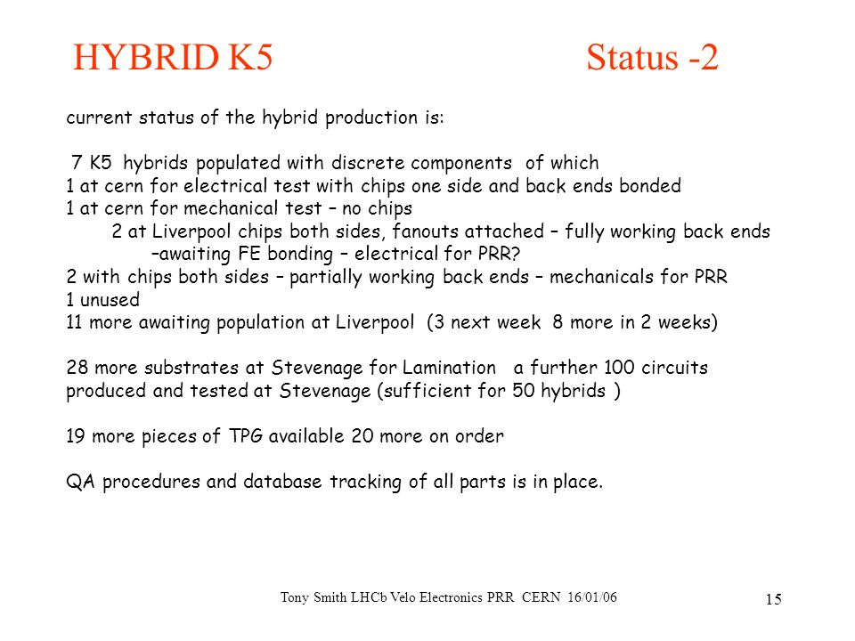 Tony Smith LHCb Velo Electronics PRR CERN 16/01/06 15 HYBRID K5 Status -2 current status of the hybrid production is: 7 K5 hybrids populated with disc