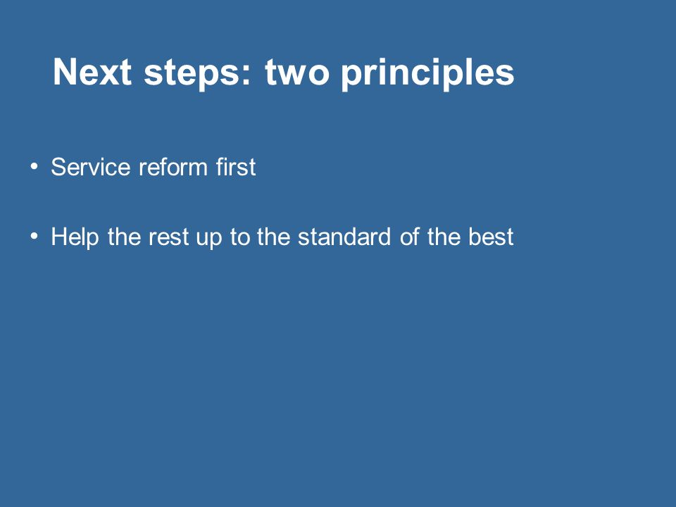 Next steps: two principles Service reform first Help the rest up to the standard of the best