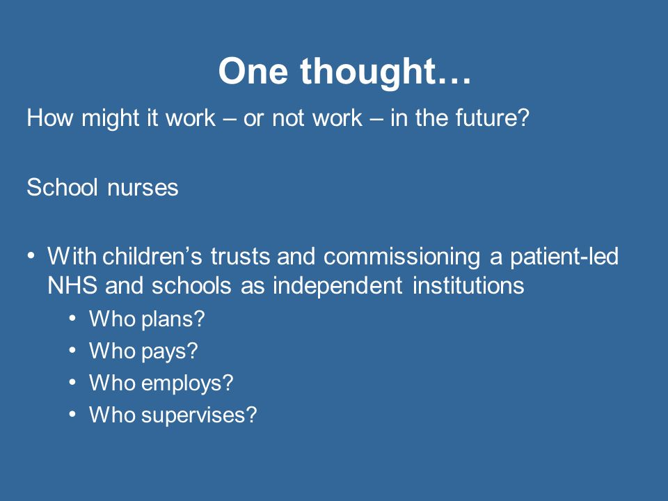 One thought… How might it work – or not work – in the future? School nurses With childrens trusts and commissioning a patient-led NHS and schools as i