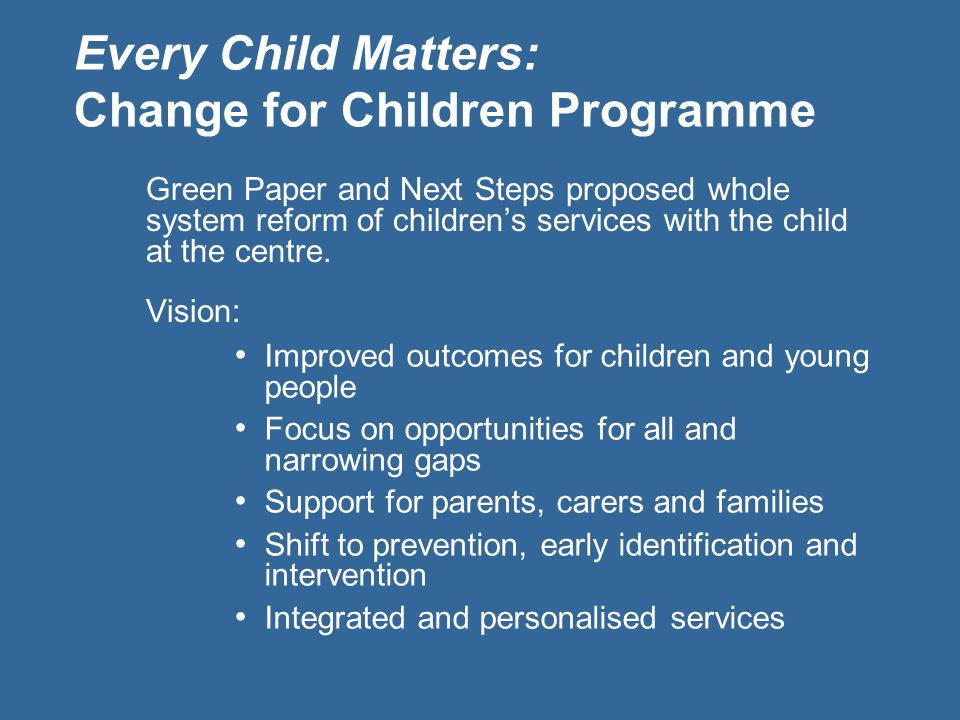 I Green Paper and Next Steps proposed whole system reform of childrens services with the child at the centre. Vision: Every Child Matters: Change for