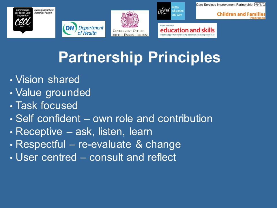 Partnership Principles Vision shared Value grounded Task focused Self confident – own role and contribution Receptive – ask, listen, learn Respectful