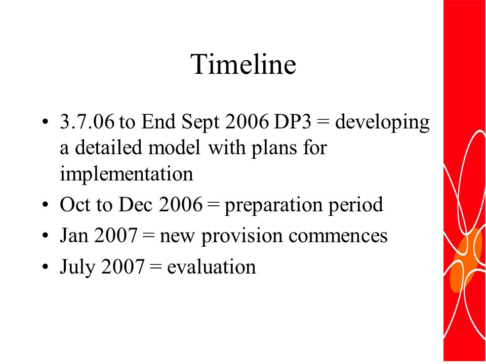 Timeline 3.7.06 to End Sept 2006 DP3 = developing a detailed model with plans for implementation Oct to Dec 2006 = preparation period Jan 2007 = new provision commences July 2007 = evaluation