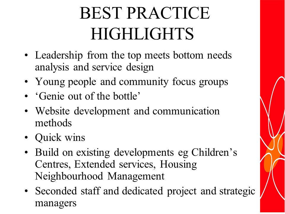 BEST PRACTICE HIGHLIGHTS Leadership from the top meets bottom needs analysis and service design Young people and community focus groups Genie out of the bottle Website development and communication methods Quick wins Build on existing developments eg Childrens Centres, Extended services, Housing Neighbourhood Management Seconded staff and dedicated project and strategic managers
