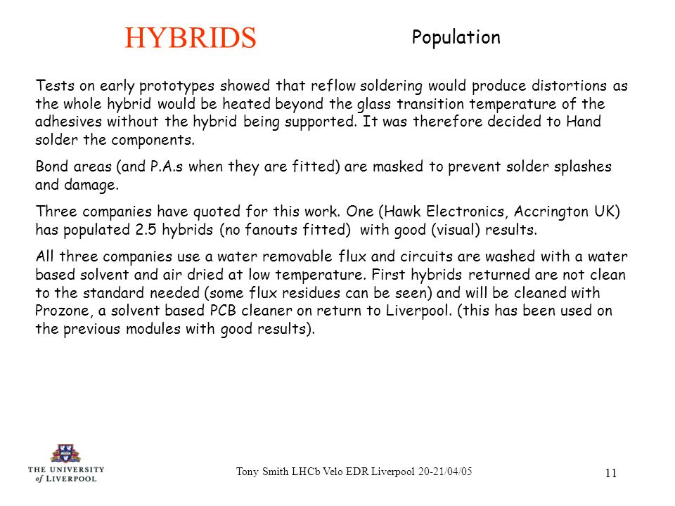 Tony Smith LHCb Velo EDR Liverpool 20-21/04/05 11 HYBRIDS Tests on early prototypes showed that reflow soldering would produce distortions as the whole hybrid would be heated beyond the glass transition temperature of the adhesives without the hybrid being supported.