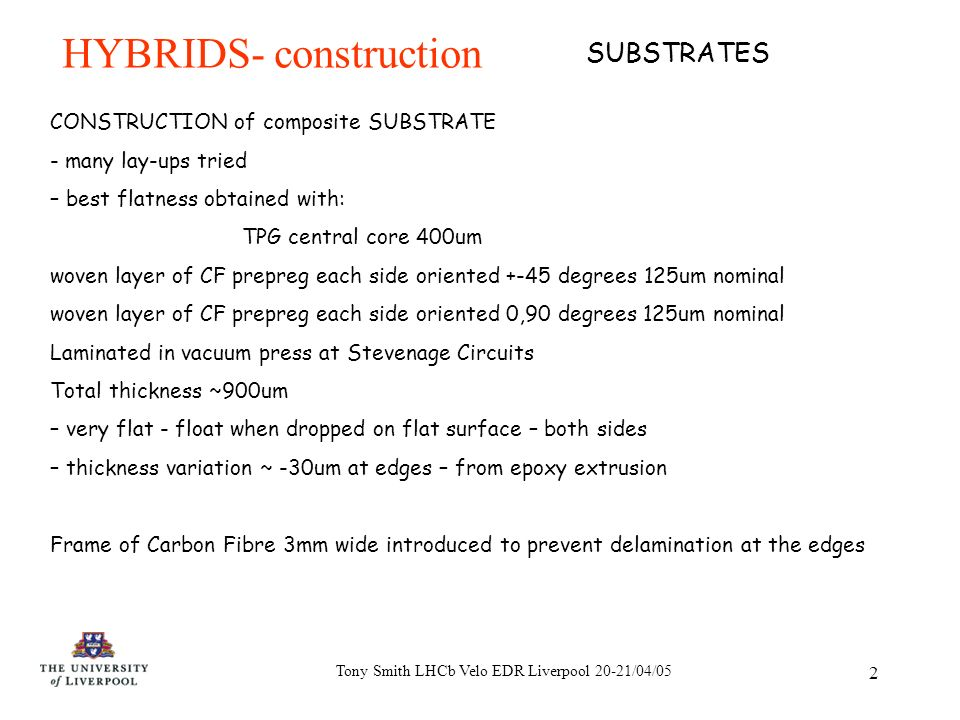 Tony Smith LHCb Velo EDR Liverpool 20-21/04/05 2 HYBRIDS- construction CONSTRUCTION of composite SUBSTRATE - many lay-ups tried – best flatness obtained with: TPG central core 400um woven layer of CF prepreg each side oriented +-45 degrees 125um nominal woven layer of CF prepreg each side oriented 0,90 degrees 125um nominal Laminated in vacuum press at Stevenage Circuits Total thickness ~900um – very flat - float when dropped on flat surface – both sides – thickness variation ~ -30um at edges – from epoxy extrusion Frame of Carbon Fibre 3mm wide introduced to prevent delamination at the edges SUBSTRATES